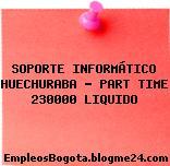 SOPORTE INFORMÁTICO HUECHURABA – PART TIME 230000 LIQUIDO