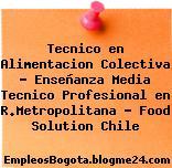 Tecnico en Alimentacion Colectiva – Enseñanza Media Tecnico Profesional en R.Metropolitana – Food Solution Chile