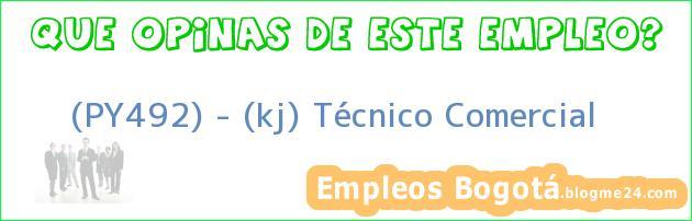 (PY492) – (kj) Técnico Comercial