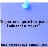 Ingeniero quimico para industria textil