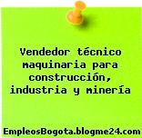Vendedor técnico maquinaria para construcción, industria y minería