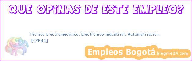 Técnico Electromecánico, Electrónico Industrial, Automatización. | [CPP44]