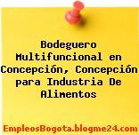 Bodeguero Multifuncional en Concepción, Concepción para Industria De Alimentos
