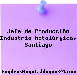 Jefe de Producción Industria Metalúrgica, Santiago