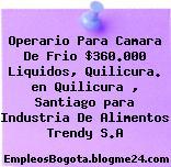 Operario Para Camara De Frio $360.000 Liquidos, Quilicura. en Quilicura , Santiago para Industria De Alimentos Trendy S.A