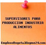 SUPERVISORES PARA PRODUCCION INDUSTRIA ALIMENTOS