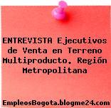 ENTREVISTA Ejecutivos de Venta en Terreno Multiproducto. Región Metropolitana