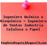 Ingeniero Químico o Bioquímico – Ingeniero de Ventas Industria Celulosa o Papel