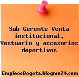 Sub Gerente Venta institucional. Vestuario y accesorios deportivos