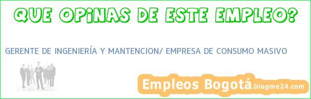GERENTE DE INGENIERÍA Y MANTENCION/ EMPRESA DE CONSUMO MASIVO