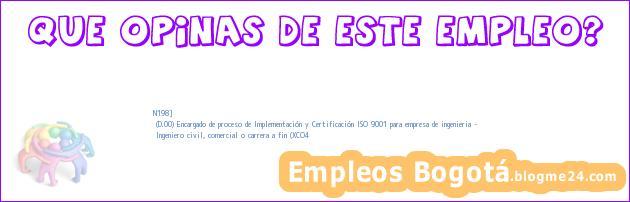 N198] | (D.00) Encargado de proceso de Implementación y Certificación ISO 9001 para empresa de ingenieria – | Ingeniero civil, comercial o carrera a fin (XCO4