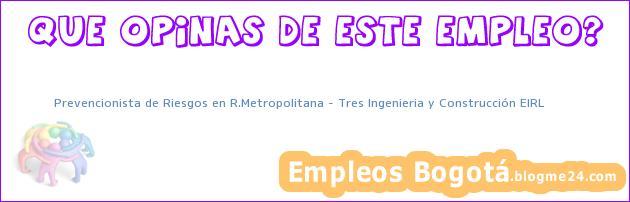 Prevencionista de Riesgos en R.Metropolitana – Tres Ingenieria y Construcción EIRL