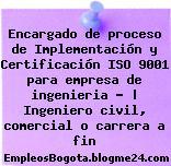 Encargado de proceso de Implementación y Certificación ISO 9001 para empresa de ingenieria – | Ingeniero civil, comercial o carrera a fin