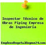 Inspector Técnico de Obras Piping Empresa de Ingeniería