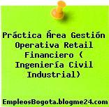 Práctica Área Gestión Operativa Retail Financiero ( Ingeniería Civil Industrial)