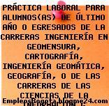 PRÁCTICA LABORAL PARA ALUMNOS(AS) DE ÚLTIMO AÑO O EGRESADOS DE LA CARRERAS INGENIERÍA EN GEOMENSURA, CARTOGRAFÍA, INGENIERÍA GEOMÁTICA, GEOGRAFÍA, O DE LAS CARRERAS DE LAS CIENCIAS DE LA INFORMACIÓN G