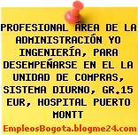 PROFESIONAL ÁREA DE LA ADMINISTRACIÓN YO INGENIERÍA, PARA DESEMPEÑARSE EN EL LA UNIDAD DE COMPRAS, SISTEMA DIURNO, GR.15 EUR, HOSPITAL PUERTO MONTT