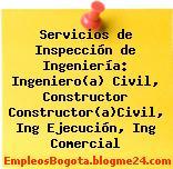 Servicios de Inspección de Ingeniería: Ingeniero(a) Civil, Constructor Constructor(a)Civil, Ing Ejecución, Ing Comercial