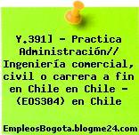 Y.391] – Practica Administración// Ingeniería comercial, civil o carrera a fin en Chile en Chile – (EOS304) en Chile