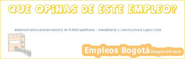 administrativo prevencionista en R.Metropolitana – Inmobiliaria y constructora Lapco Ltda