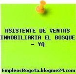 ASISTENTE DE VENTAS INMOBILIARIA EL BOSQUE – YQ