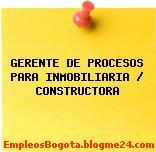 GERENTE DE PROCESOS PARA INMOBILIARIA / CONSTRUCTORA