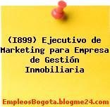 (I899) Ejecutivo de Marketing para Empresa de Gestión Inmobiliaria