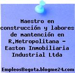 Maestro en construcción y labores de mantención en R.Metropolitana – Easton Inmobiliaria Industrial Ltda