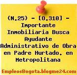 (N.25) – [O.310] – Importante Inmobiliaria Busca Ayudante Administrativo de Obra en Padre Hurtado. en Metropolitana