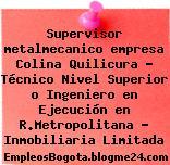 Supervisor metalmecanico empresa Colina Quilicura – Técnico Nivel Superior o Ingeniero en Ejecución en R.Metropolitana – Inmobiliaria Limitada