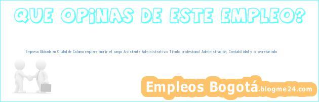 Empresa Ubicada en Ciudad de Calama requiere cubrir el cargo Asistente Administrativo – Título profesional Administración, Contabilidad y /o secretariado