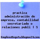 practica administración de empresa, contabilidad secretariado o relaciones publi   S
