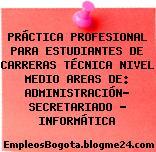 PRÁCTICA PROFESIONAL PARA ESTUDIANTES DE CARRERAS TÉCNICA NIVEL MEDIO AREAS DE: ADMINISTRACIÓN- SECRETARIADO – INFORMÁTICA