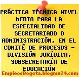 PRÁCTICA TÉCNICA NIVEL MEDIO PARA LA ESPECIALIDAD DE SECRETARIADO O ADMINISTRACIÓN, EN EL COMITÉ DE PROCESOS – DIVISIÓN JURÍDICA, SUBSECRETARÍA DE EDUCACIÓN
