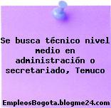 Se busca técnico nivel medio en administración o secretariado, Temuco