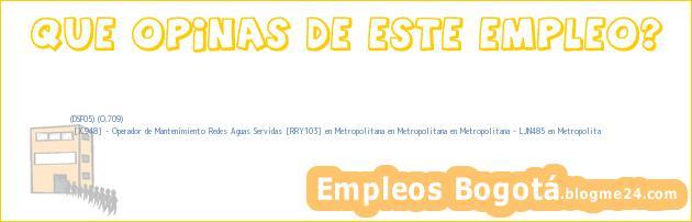 (DSF05) (O.709) | [X.948] – Operador de Mantenimiento Redes Aguas Servidas [RRY103] en Metropolitana en Metropolitana en Metropolitana – LJN485 en Metropolita