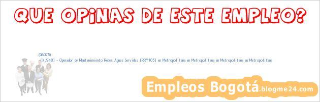 (GB075) | [X.948] – Operador de Mantenimiento Redes Aguas Servidas [RRY103] en Metropolitana en Metropolitana en Metropolitana en Metropolitana