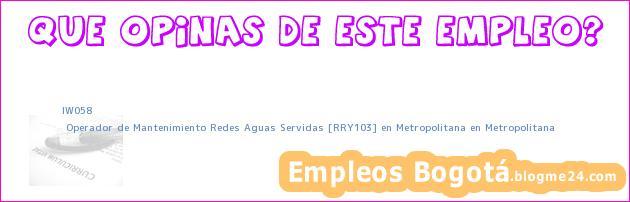 IW058   Operador de Mantenimiento Redes Aguas Servidas [RRY103] en Metropolitana en Metropolitana