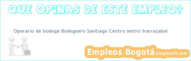 Operario de bodega Bodeguero Santiago Centro metro Irarrazabal