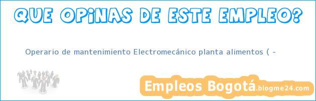 Operario de mantenimiento Electromecánico planta alimentos ( …