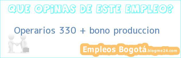 Operarios 330 + bono produccion