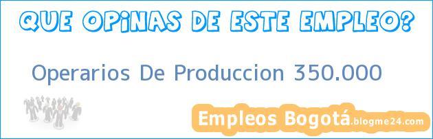 Operarios De Produccion 350.000