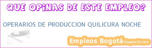OPERARIOS DE PRODUCCION QUILICURA NOCHE
