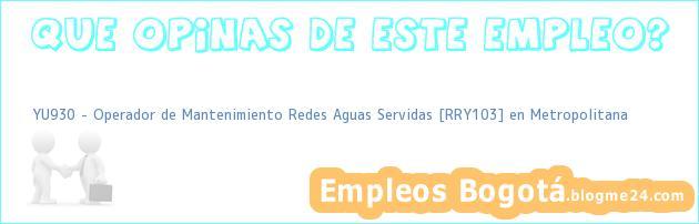 YU930 – Operador de Mantenimiento Redes Aguas Servidas [RRY103] en Metropolitana