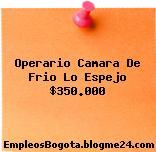 Operario Camara De Frio Lo Espejo $350.000