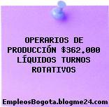 OPERARIOS DE PRODUCCIÓN $362.000 LÍQUIDOS TURNOS ROTATIVOS