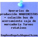 Operarios de producción MAQUINISTAS – colación bus de acercamiento caja de mercaderia Turnos rotativos