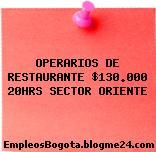 OPERARIOS DE RESTAURANTE $130.000 20HRS SECTOR ORIENTE