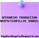 OPERARIOS PRODUCCION MAIPU/CERRILLOS 390MIL