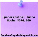 Operarios(as) Turno Noche $370.000